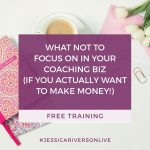 FREE TRAINING: What NOT to Focus on in Your Coaching Biz (if you ACTUALLY want to make money!) Part 2